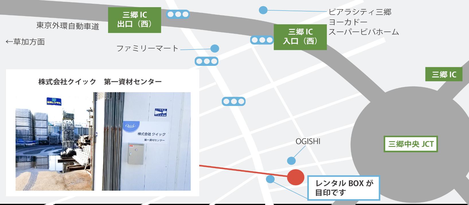 三郷IC出口(西)からお越しになった場合三郷IC出口(西)の信号を越え、東京外環自動車道を潜り、直線のまま信号を2つ越えます。2つ目の信号を越え、左の道の4本目を左に曲がります。曲がる左斜め前のレンタルBOXが目印となります。左に曲がった後、左側にOGISHIの看板が見えましたら右側に資材センターがございます。